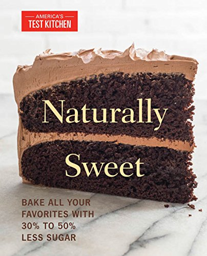 Naturally Sweet: Bake All Your Favorites with 30% to 50% Less Sugar (America's Test Kitchen) (Cooks Illustrated Cookies)