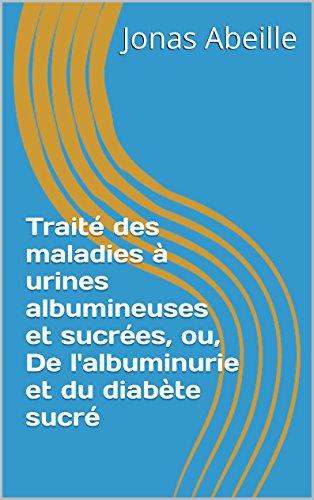 Traité des maladies à urines albumineuses et sucrées, ou, De l'albuminurie et du diabète sucré