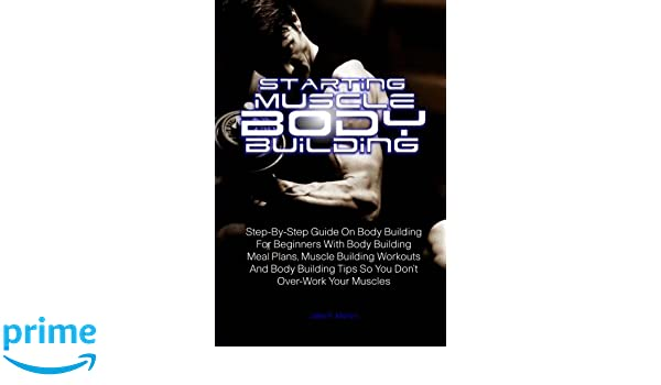 Starting Muscle Body Building: Step-By-Step Guide On Body