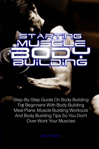 Starting Muscle Body Building: Step-By-Step Guide On Body Building For Beginners With Body Building Meal Plans, Muscle Building Workouts And Body Building Tips So You Don't Over-Work Your Muscles par Jake R. Martin