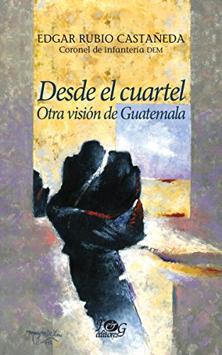 Desde el cuartel: Otra visión de Guatemala por Edgar Rubio Castañeda