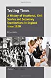Testing Times: A History of Vocational, Civil Service and Secondary Examinations in England Since 1850 by Richard Willis (2013-11-15)