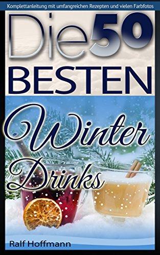 Die 50 besten Winter Drinks: Warmer Genuss für die kalte Zeit (Weihnachtsrezepte 1)