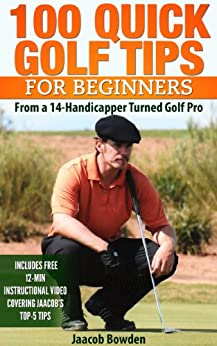 100 Quick Golf Tips for Beginners: From a 14-Handicapper Turned Golf Pro by [Bowden, Jaacob]