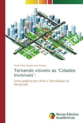 Tornando visiveis as 'Cidades Invisiveis':: Uma poética em Arte e Tecnologia no Minecraft