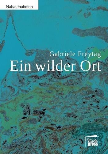 Freytag, Gabriele - Ein wilder Ort: Ein autobiografisches Sachbuch über Heilung von Gebärmutterhalskrebs