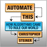 Automate This: How Algorithms Came to Rule Our World (Your Coach in a Box) by Christopher Steiner (2013-08-27)