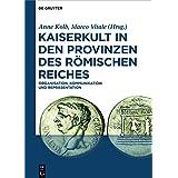 Kaiserkult in den Provinzen des Römischen Reiches: Organisation, Kommunikation und Repräsentation