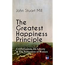 The Greatest Happiness Principle - Utilitarianism, On Liberty & The Subjection of Women: The Principle of the Greatest-Happiness: What Is Utilitarianism ... Utilitarian Feminism (English Edition)