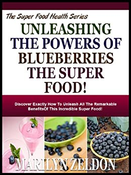 UNLEASHING THE POWERS OF BLUEBERRIES THE SUPER FOOD!: Discover Exactly How To Unleash All The Remarkable Benefits Of This Incredible Super Food! (Super Food Health Series Book 6) (English Edition) par [Zeldon, Marilyn]