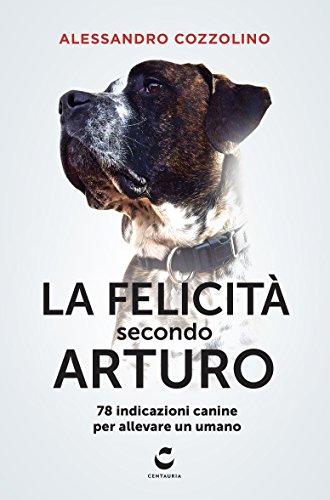 La felicità secondo Arturo. 78 indicazioni canine per allevare un umano