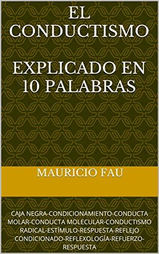 EL CONDUCTISMO EXPLICADO EN 10 PALABRAS: CAJA NEGRA-CONDICIONAMIENTO-CONDUCTA MOLAR-CONDUCTA MOLECULAR-CONDUCTISMO RADICAL-ESTÍMULO-RESPUESTA-REFLEJO CONDICIONADO-REFLEXOLOGÍA-REFUERZO-RESPUESTA por Mauricio Fau