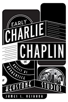 Early Charlie Chaplin: The Artist as Apprentice at Keystone Studios by [Neibaur, James L.]