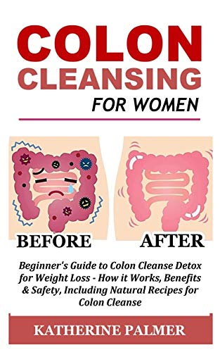 Colon Cleanse Cleanser (Colon Cleansing for Women: Beginner's Guide to Colon Cleanse Detox for Weight Loss - How it Works, Benefits & Safety, Including Natural Recipes for Colon Cleanse)