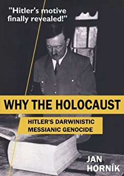 WHY THE HOLOCAUST - Hitler's Darwinistic Messianic Genocide (English Edition) de [Horník, Jan]