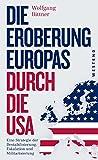 Die Eroberung Europas durch die USA: Eine Strategie der Destabilisierung, Eskalation und Militarisierung  Eine Strategie der Destabilisierung, ... und komplett überarbeitete Neuausgabe