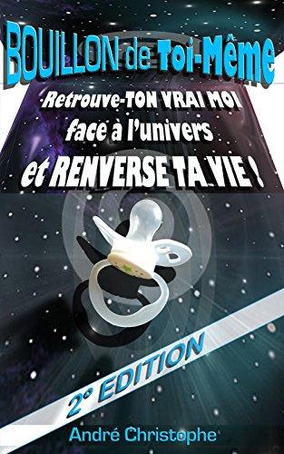 Bouillon de Toi-Même: Retrouve TON VRAI MOI face à l'Univers et Renverse TA Vie ! -2°EDITION par André Christophe
