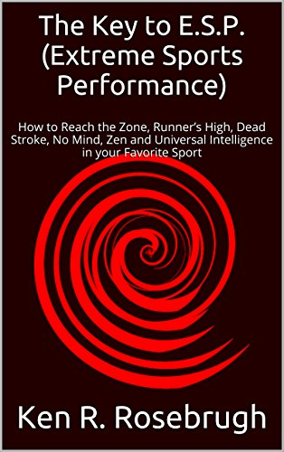 The Key to E.S.P. (Extreme Sports Performance): How to Reach the Zone, Runner's High, Dead Stroke, No Mind, Zen and Universal Intelligence in your Favorite Sport (English Edition) por Ken R. Rosebrugh