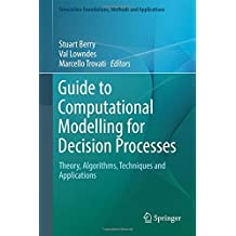 Guide to Computational Modelling for Decision Processes: Theory, Algorithms, Techniques and Applications (Simulation Foundations, Methods and Applications)