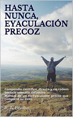 HASTA NUNCA, EYACULACIÓN PRECOZ: Compendio científico, directo y sin rodeos hacia la solución definitiva por Robert A. Berilio