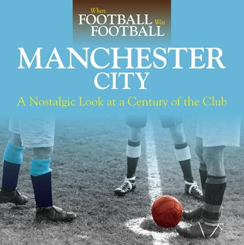 When Football Was Football: Manchester City: A Nostalgic Look at a Century of the Club