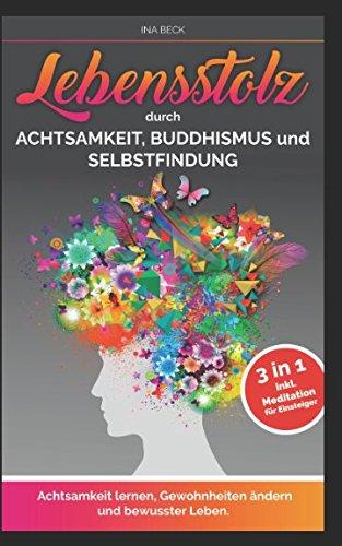 Lebensstolz Durch Achtsamkeit, Buddhismus und Selbstfindung: Achtsamkeit lernen, Gewohnheiten ändern und bewusster Leben. 3 in 1 inkl. Meditation für Einsteiger