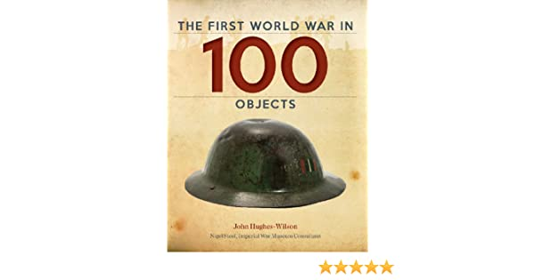 4f4f3018e51 The First World War in 100 Objects  Amazon.co.uk  Colonel John  Hughes-Wilson Colonel