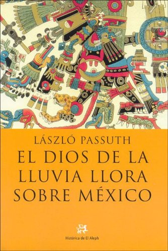 El dios de la lluvia llora sobre México (NOVELA HISTORICA) por Laszlo Passuth