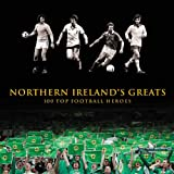 Northern Ireland's Greats: 100 Top Football Heroes