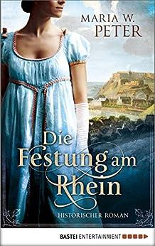 Die Festung am Rhein: Historischer Roman von [Peter, Maria W.]