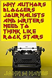 Why Authors, Bloggers, Journalists and Writers Need to Think Like Rock Stars