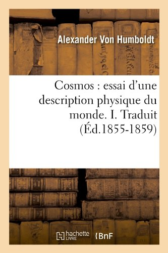 Cosmos : essai d'une description physique du monde. I. Traduit (Éd.1855-1859) par Baron Alexander von Humboldt