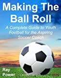 Making The Ball Roll: A Complete Guide to Youth Football for the Aspiring Soccer Coach