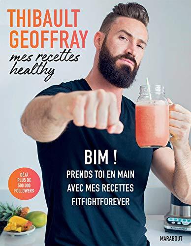Mes recettes healthy: BIM ! Prends toi en main avec mes recettes fitfightforever par Thibault Geoffray