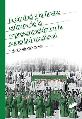 Descargar Libro La ciudad y la fiesta: cultura de la representación en la sociedad medieval (Historia) de Rafael Narbona Vizcaíno