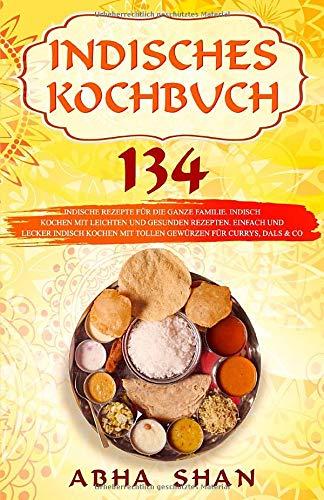 Indisches Kochbuch: 134 indische Rezepte für die ganze Familie. Indisch kochen mit leichten und gesunden Rezepten. Einfach und lecker indisch kochen ... Co. (Indien Kochbuch- Indische Küche, Band 1)