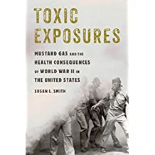Toxic Exposures: Mustard Gas and the Health Consequences of World War II in the United States (Critical Issues in Health and Medicine) (English Edition)