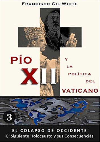 PÍO XII: y la política del Vaticano (El Colapso de Occidente: El Siguiente Holocausto y sus Consecuencias nº 3) por Francisco Gil-White