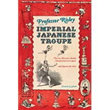 Professor Risley and the Imperial Japanese Troupe: How an American Acrobat Introduced Circus to Japan-and Japan to the West