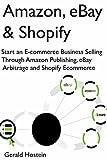 Amazon, eBay & Shopify: Start an E-commerce Business Selling Through Amazon Publishing, eBay Arbitrage and Shopify Ecommerce