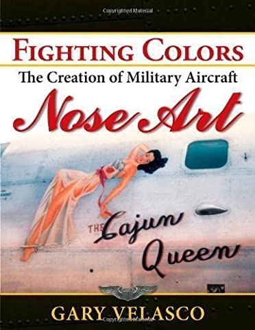 Fighting Colors: The Creation of Military Aircraft Nose Art by Velasco, Gary published by Turner Publishing Company (2010)