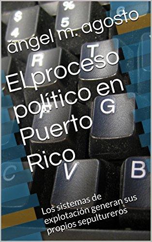 El proceso político en Puerto Rico: Los sistemas de explotación generan sus propios sepultureros por ángel m. agosto