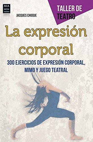La Expresión Corporal. 300 Ejercicios De Expresión Corporal, Mimo Y Juego Teatral (Taller De Teatro) por Jacques Choque