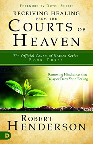Receiving Healing from the Courts of Heaven: Removing Hindrances that Delay or Deny Healing (The Official Courts of Heaven Series)