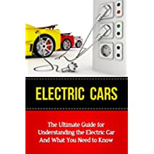 Electric Cars: The Ultimate Guide for Understanding the Electric Car And What You Need to Know (Beginner's Introductory Guide, Tesla Model S, Nissan Leaf, ... Volt, i-MiEV, Smart Car) (English Edition)