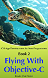 Flying with Objective C: How to Write iPhone & iPad Apps (iOS App Development for Non-Programmers Book 2) (English Edition)