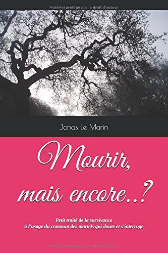 Mourir, mais encore..?: Petit traité de la survivance à l'usage du simple mortel qui doute et s'interroge par  Jonas Le Marin