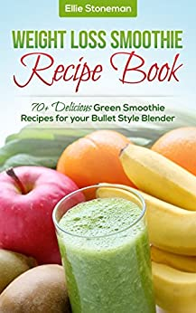 Weight Loss Smoothies: Weight Loss Smoothie Recipe Book: 70+ Delicious Green Smoothie Recipes for your Bullet Style Blender (Green Smoothie Recipe Book, ... Detox, Cleanse, Blender) (English Edition) von [Stoneman, Ellie]