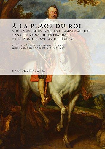 À la place du roi: Vice-rois, gouverneurs et ambassadeurs dans les monarchies française et espagnole (XVIe-XVIIIe siècles) (Collection de la Casa de Velázquez)