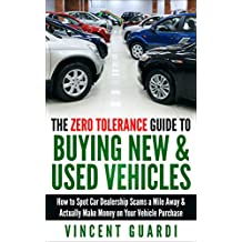 The Zero Tolerance Guide to Buying New & Used Vehicles:  How to Spot Car Dealership Scams a Mile Away & Actually Make Money on Your Vehicle Purchase (English Edition)